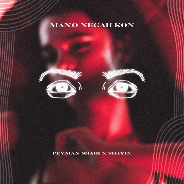Peyman Shahi - Mano Negah Kon (Ft Shayix) Song'